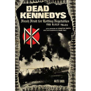 Dead Kennedys: Fresh Fruit For Rotting Vegetables, The Early Years - Alex Ogg