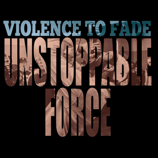Violence To Fade - unstoppable force