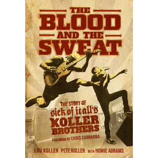 The Blood And The Sweat: The Story Of Sick Of It Alls Koller Brothers